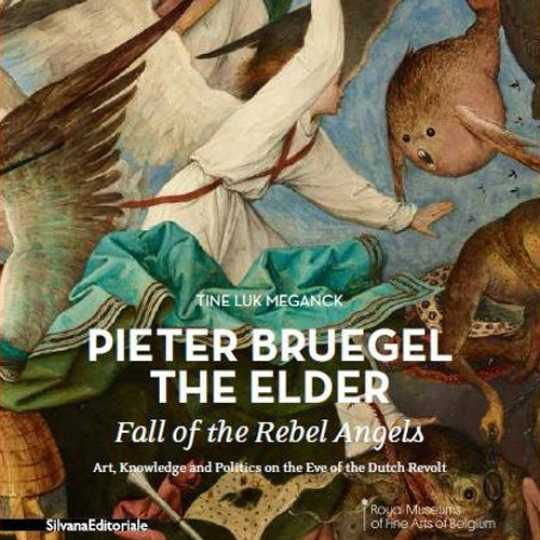 Tine Luk Meganck / Pieter Bruegel / the Elder / Fall of the Rebel Angels / Art, Knowledge and Politics on the Eve of the Dutch Revolt / Silvana Editoriale / Royal Museums of Fine Arts of Belgium